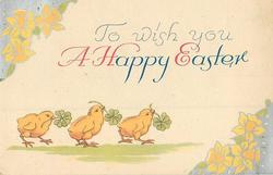 TO WISH TOU A HAPPY EASTER 3 chicks walk right with shamrocks, silvered daffodils