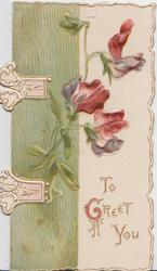 TO GREET YOU in gilt lower right, pink & red  sweet peas, green design left with appearance  of 2 hinges, embossed