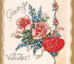 GREETINGS TO MY VALENTINE! pink roses & forget-me-nots above  two red hearts inscribed WITH ALL MY LOVE!