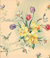 HAPPY DAYS below TO FATHER central bunch of daffodils & tulips, croci, bluebirds of happiness