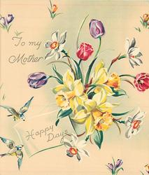 HAPPY DAYS below TO MY MOTHER central bunch of daffodils & tulips, croci, bluebirds of happiness