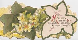 MEMORY LIKE THE IVY CLINGS, TO OLDEN WAYS & TIMES & THINGS(M,I,O illuminated) on white ivy leaf,  yellow primroses left