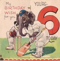MY BIRTHDAY WISH FOR YOU left of elephant playing cricket YOU'RE 6 TO-DAY right