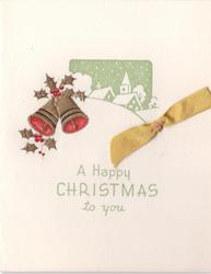 A HAPPY CHRISTMAS TO YOU  in green, below gilt embossed bells with holly, inset rural scene behind, golden ribbon applique