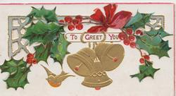 TO GREET YOU(T,G & Y illuminated) below holly & red bow in perforateds design above, 3 gilt bells & gilt robin below