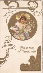 FAR OR NEAR TO MEMORY DEAR, in gilt inset girl in old style dress stands holding flowers, gilt design around her head