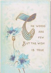 THE WORDS ARE FEW BUT THE WISH IS TRUE (T illuminated in gilt), blue cornflowers on left