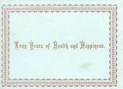 LONG YEARS OF HEALTH AND HAPPINESS centrally, , brown marginal design, pale blue background