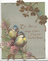 THE FLEETING WINGS OF TIME BRING EVER GOLDEN DAYS, 2 bluebirds-of-happiness perched on flowering clover, stylised gilt leaves above