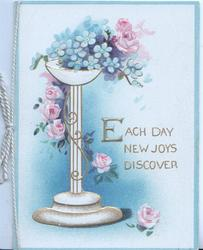 EACH DAY NEW JOYS DISCOVER in gilt pink roses & blue forget-me-nots on white pedestal, blue edges