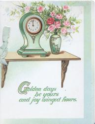 GOLDEN DAYS BE YOURS AND JOY WINGED HOURS. in green below clock & vase of pink roses on table