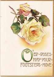 O'ER ROSES MAY YOUR FOOTSTEPS MOVE in gilt below two yellow roses