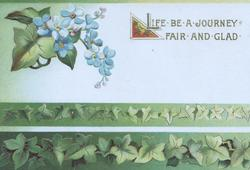 LIFE BE A JOURNEY FAIR AND GLAD in gilt upper right, forget-me-nots top left, green ivy leaf design across base