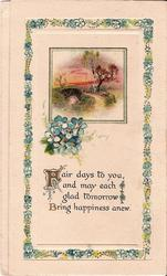 FAIR DAYS TO YOU, AND MAY EACH GLAD TOMORROW BRING HAPPINESS ANEW rural inset, surrounded by border of forget-me-nots