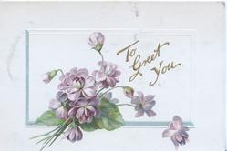 TO GREET YOU in gilt  on plaque behind  violets