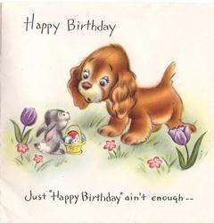 HAPPY BIRTHDAY  above dog looking at small rabbit with basket of eggs JUST ``HAPPY BIRTHDAY`` AIN`T ENOUGH below