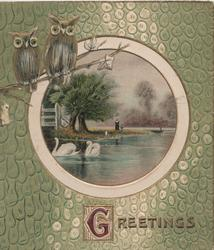 GREETINGS in gilt below circular watery rural inset , 2 swans swim, 2 owls perch above embossed green background