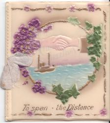 TO SPAN THE DISTANCE in gilt, inset of hands shaking over ocean, surrounded by violets and ivy