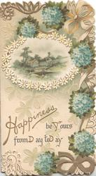 HAPPINESS BE YOURS FROM DAY TO DAY below white bordered floral margined rural inset, forget-me-not & white printed ribbon design around