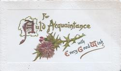 FOR AULD ACQUAINTANCE(A illuminated) in gilt over thistle WITH EVERY GOOD WISH