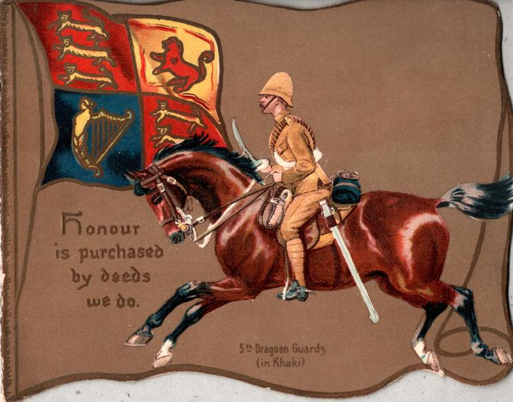 5th DRAGOON GUARDS(IN KHAKI)  HONOUR IS PURCHASED BY DEEDS WE DO uniformed dragoon rides left, looks left