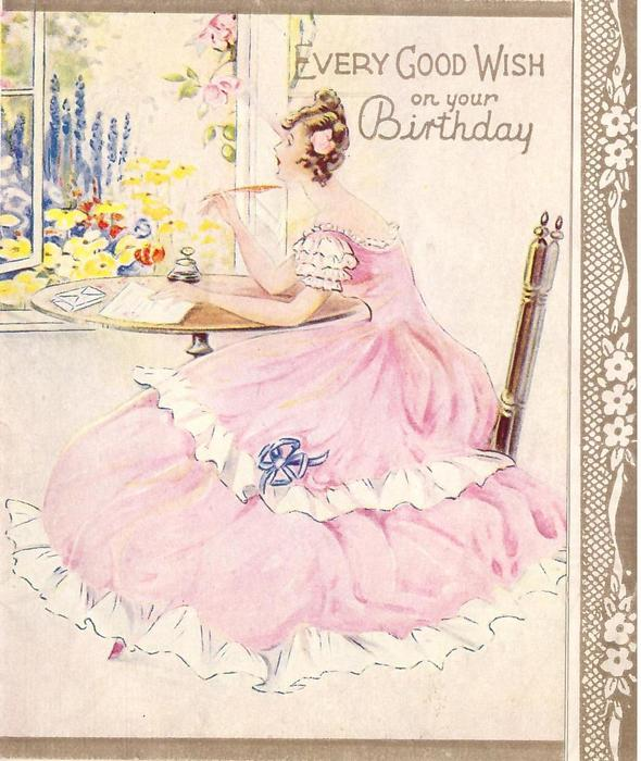 EVERY GOOD WISH ON YOUR BIRTHDAY lady in pink dress, sits, writing letter at window overlooking flower garden