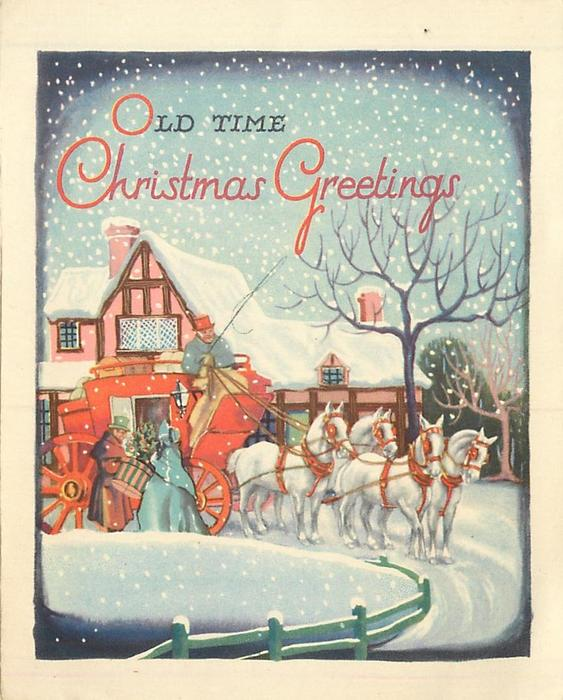 OLD TIME CHRISTMAS GREETINGS couple entering coach led by four white horses, falling snow, tutor style house in background
