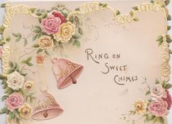 GLAD WISHES--RING ON SWEET CHIMES right, pink, white & yellow roses around & above two bells inscribed