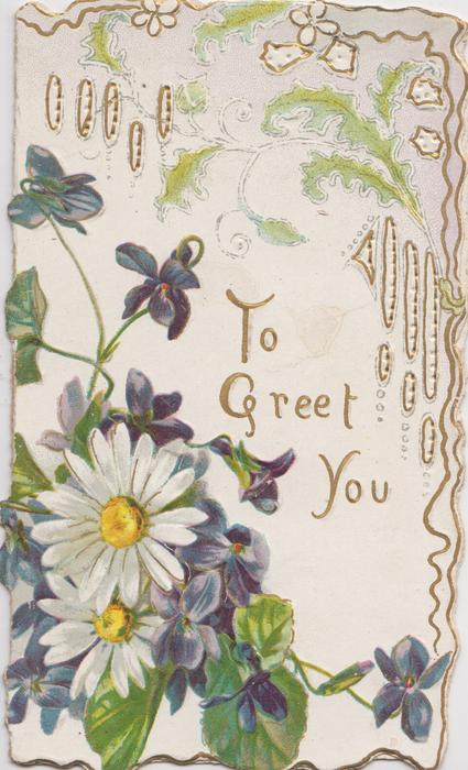 TO GREET YOU front lower right, violets & white daisies front left, gilt & green designs above & around