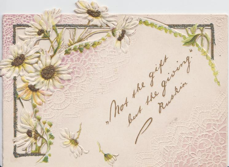 """NOT THE GIFT BUT THE GIVING"" in gilt, white daisies above left, heavily perforated & glittered, embossed"