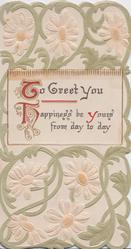 TO GREET YOU HAPPINESS BE YOURS FROM DAY TO DAY, stylised white daisies & green foliage around