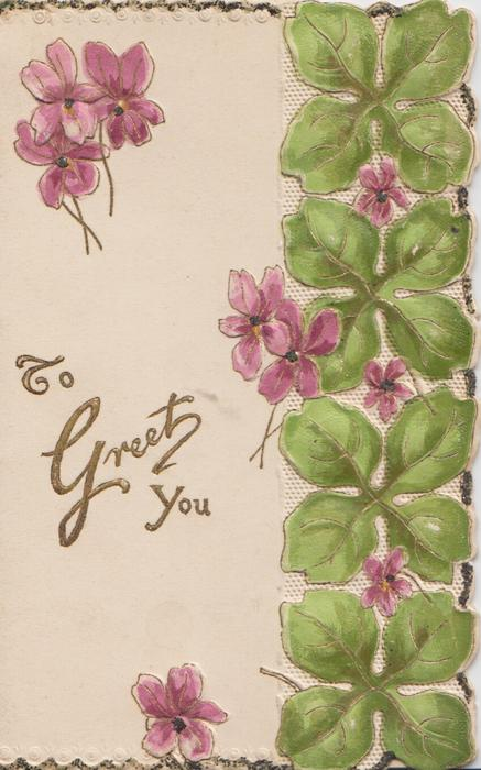 TO GREET YOU in gilt, violets around. 4 leaf design to right of front