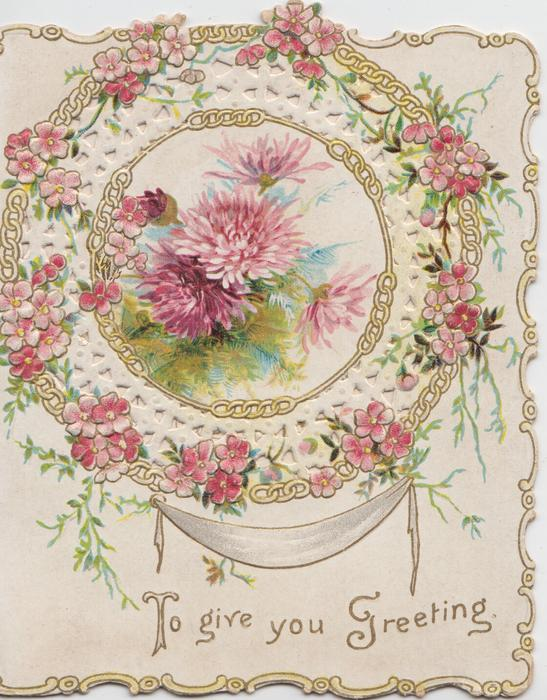 TO GIVE YOU GREETING in gilt, pink chrysanthemums in circular gilt bordered design, perforations & wild  roses around