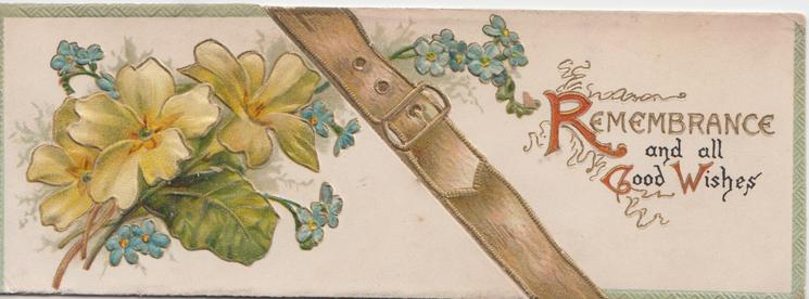 REMEMBRANCE AND ALL GOOD WISHES (R, G, W illuminated), yellow  primroses, leather  belt & forget-me-nots,  embossed