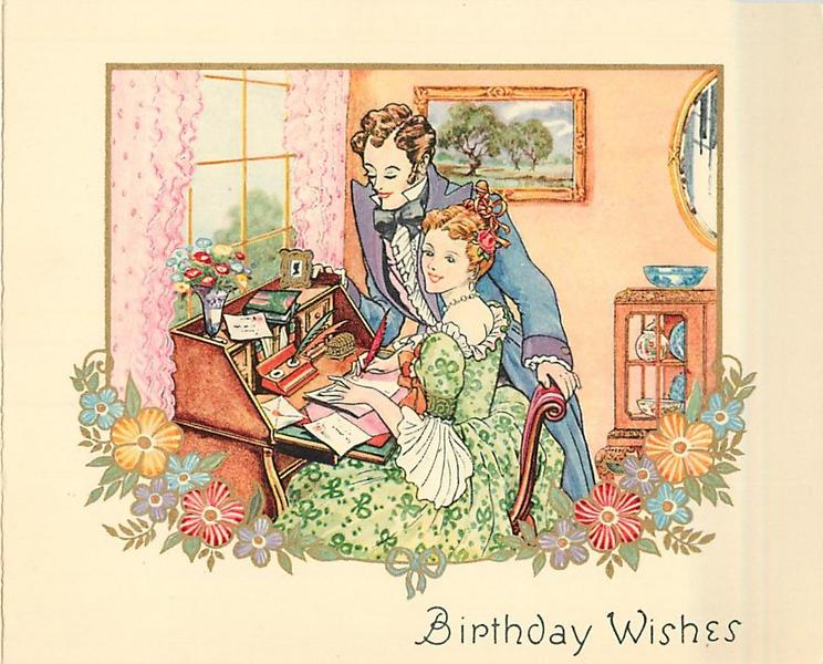 BIRTHDAY WISHES woman sits at writing table, quill in hand, gentleman stands to her right, floral border below