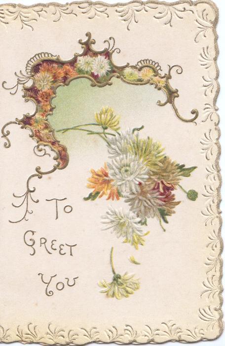TO GREET YOU in gilt, white & orange chrysanthemums below gilt bordered design, embossed