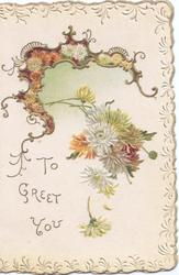 TO GREET YOU in gilt, white & orange chrysanthemums below gilt bordered design, embossed