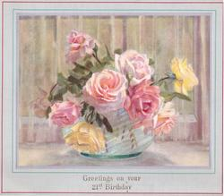 GREETINGS ON YOUR 21ST BIRTHDAY opt. in gilt, yellow & light pink roses in glass vase, border accented with thin green & pink line