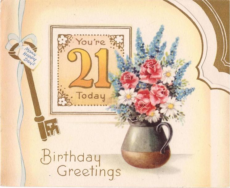 YOU'RE 21 TODAY left of mixed flowers in jug, MANY HAPPY DAYS on tag hanging from gilt key BIRTHDAY GREETINGS BELOW