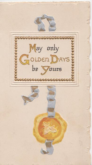 MAY ONLY GOLDEN DAYS BE YOURS(M,G,D,Y illuminated) in gilt in white panel above red seal containing stylised ivy leaves.