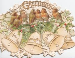 GREETING in gilt, 7 English robins perch on holly   above HAPPINESS, HEALTH  on bells elaborate perforated white & yellow design