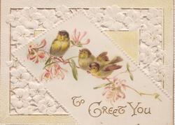 TO GREET YOU in gilt, perforated design of stylised white flowers round inset of 3 yellow finches perched on twig of honeysuckle