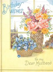 BIRTHDAY WISHES in blue TO MY DEAR HUSBAND basket of flowers & vase of pink roses & mixed flowers