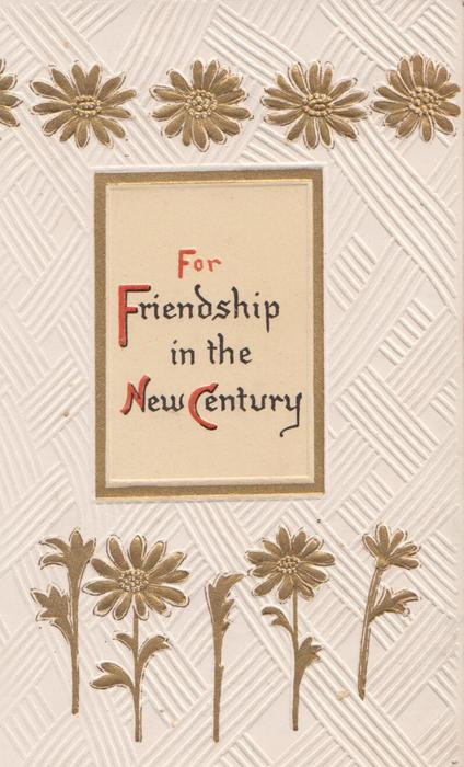 stylised gilt daisies above & below placard FOR FRIENDSHIP(F.N.&C illuminated) IN THE NEW CENTURY
