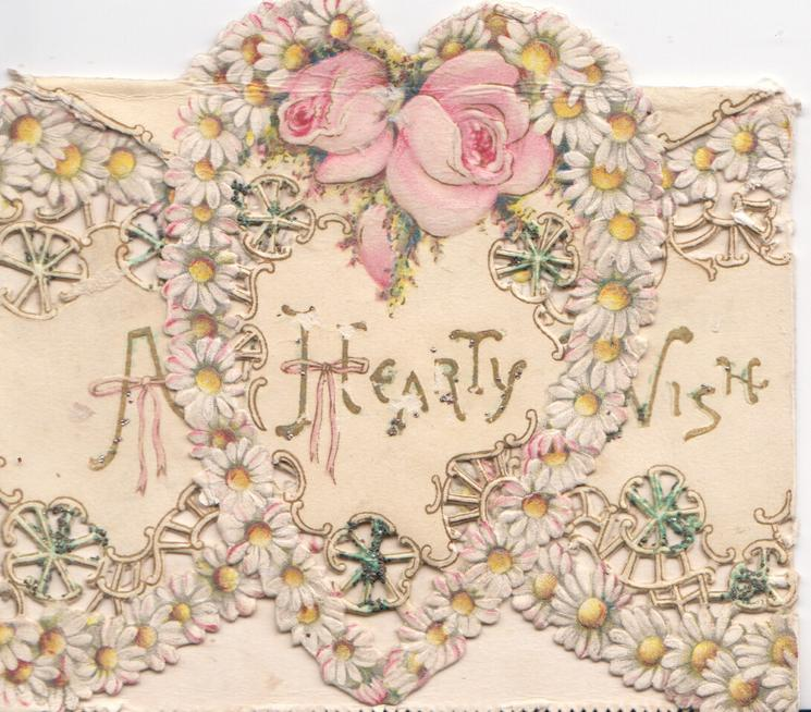 A HEARTY WISH in gilt, pink roses at top of complex perforated design of white daisies with yellow centres