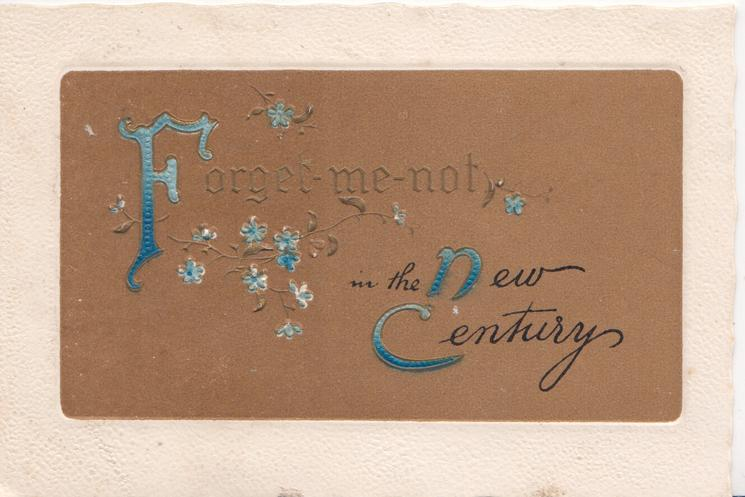 FORGET ME NOT IN THE NEW CENTURY (F, N, & C illuminated) on brown background, blue forget-me-nots around