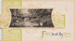 FAIR BE ALL THY DAYS watery rural inset, swans & bridge, green designed embossed background