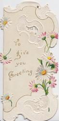 TO GIVE YOU GREETING in gilt left, daisies right & around, white perforated design