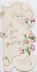 TO GIVE YOU GREETING in gilt, pink & white daisies right & around, perforated white designs