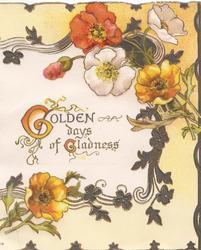 GOLDEN DAYS OF GLADNESS(G &G illuminated) in gilt on central plaque, red, white & orange anemones around